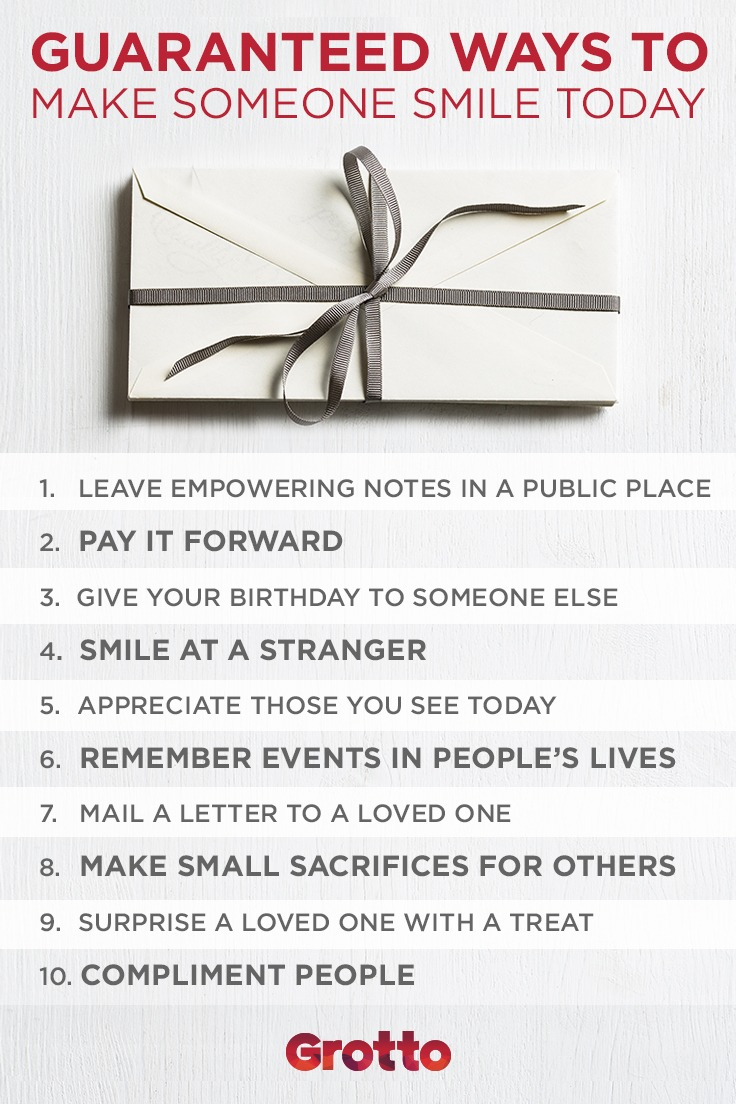 """Grotto infographic titled """"Guaranteed Ways to Make Someone Smile Today."""" The list includes the following: 1. leave empowering notes in a public place; 2. pay it forward; 3. give your birthday to someone else; 4. smile at a stranger; 5. appreciate those you see today; 6. remember events in people's lives; 7. mail a letter to a loved one; 8. make small sacrifices for others; 9. surprise a loved one with a treat; 10. compliment people."""
