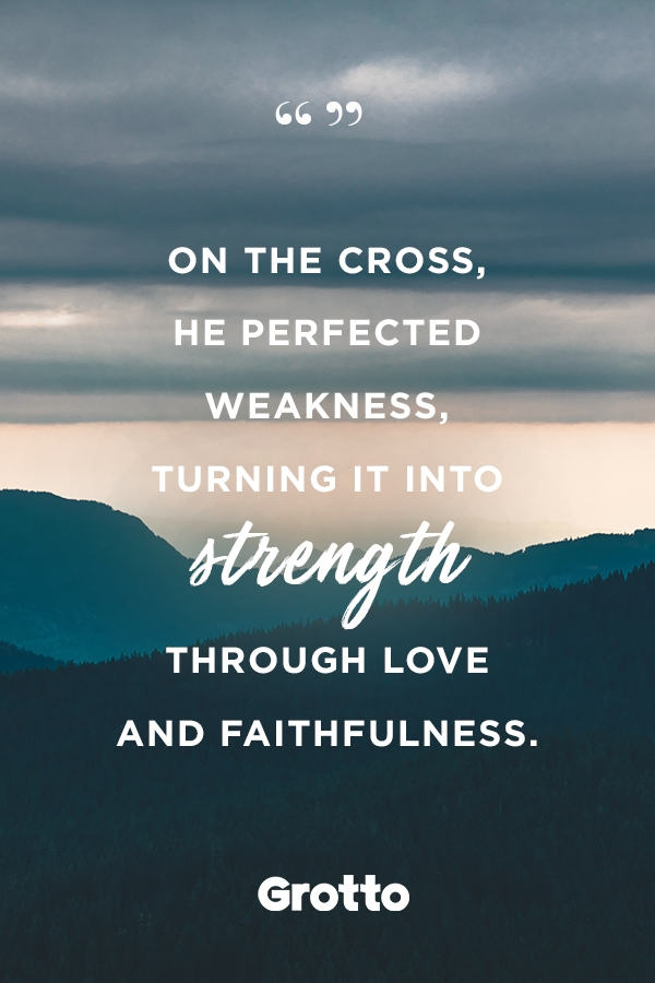 """Grotto quote graphic about strength in weakness: """"On the cross, He perfected weakness, turning it into strength through love and faithfulness."""""""